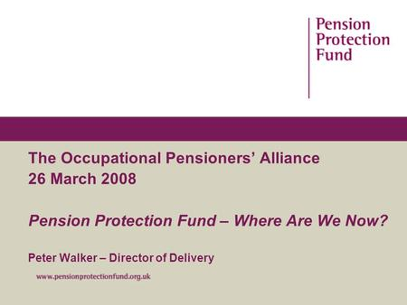 The Occupational Pensioners' Alliance 26 March 2008 Pension Protection Fund – Where Are We Now? Peter Walker – Director of Delivery.