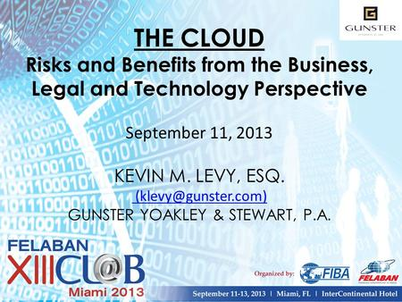 THE CLOUD Risks and Benefits from the Business, Legal and Technology Perspective September 11, 2013 KEVIN M. LEVY, ESQ. GUNSTER YOAKLEY.