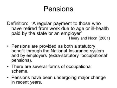 Pensions Definition: 'A regular payment to those who have retired from work due to age or ill-health paid by the state or an employer' Heery and Noon (2001)
