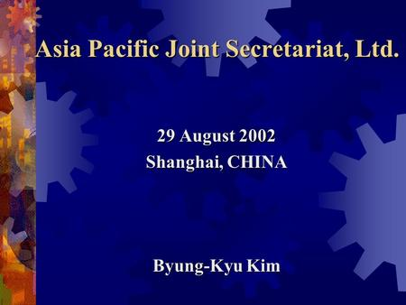 Asia Pacific Joint Secretariat, Ltd. 29 August 2002 Shanghai, CHINA Byung-Kyu Kim.