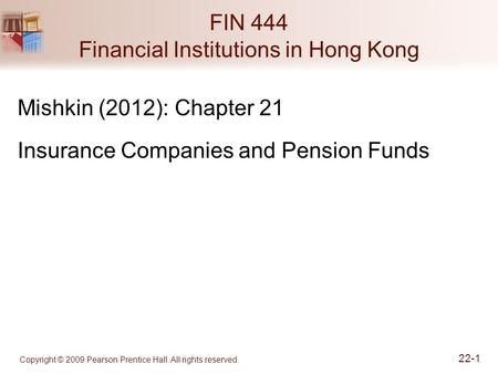 Copyright © 2009 Pearson Prentice Hall. All rights reserved. 22-1 FIN 444 Financial Institutions in Hong Kong Mishkin (2012): Chapter 21 Insurance Companies.