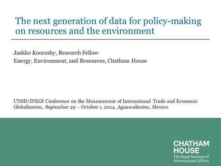 The next generation of data for policy-making on resources and the environment Jaakko Kooroshy, Research Fellow Energy, Environment, and Resources, Chatham.