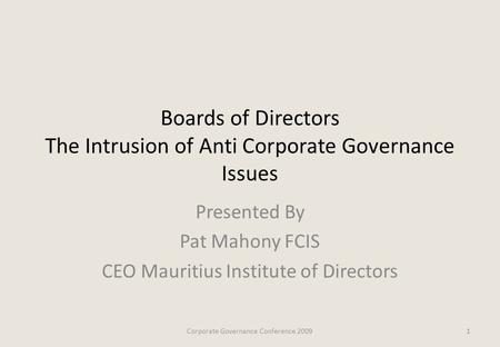 Boards of Directors The Intrusion of Anti Corporate Governance Issues Presented By Pat Mahony FCIS CEO Mauritius Institute of Directors 1Corporate Governance.