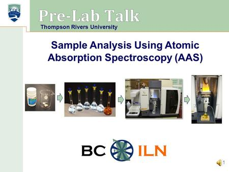 BC ILN Sample Analysis Using Atomic Absorption Spectroscopy (AAS) 1 Thompson Rivers University.