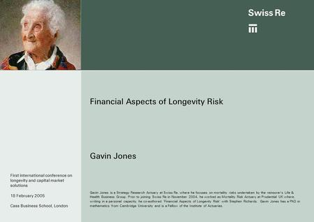 Financial Aspects of Longevity Risk Gavin Jones Gavin Jones is a Strategy Research Actuary at Swiss Re, where he focuses on mortality risks undertaken.