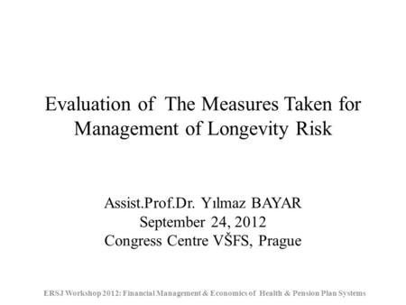 Evaluation of The Measures Taken for Management of Longevity Risk ERSJ Workshop 2012: Financial Management & Economics of Health & Pension Plan Systems.