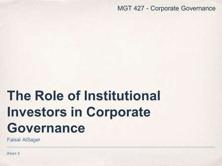 Week 6 The Role of Institutional Investors in Corporate Governance Faisal AlSager MGT 427 - Corporate Governance.