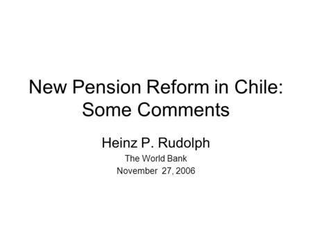 New Pension Reform in Chile: Some Comments Heinz P. Rudolph The World Bank November 27, 2006.