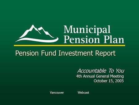 Vancouver Webcast Pension Fund Investment Report Accountable To You 4th Annual General Meeting October 15, 2005.