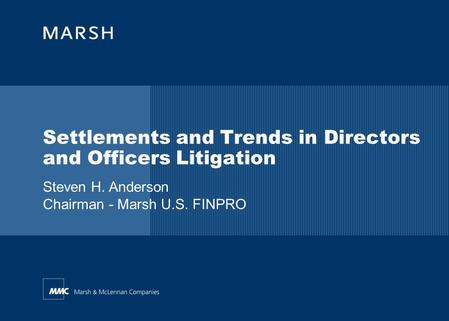 Steven H. Anderson Chairman - Marsh U.S. FINPRO Settlements and Trends in Directors and Officers Litigation.