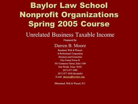 Baylor Law School Nonprofit Organizations Spring 2005 Course Unrelated Business Taxable Income Prepared By: Darren B. Moore Bourland, Wall & Wenzel, A.