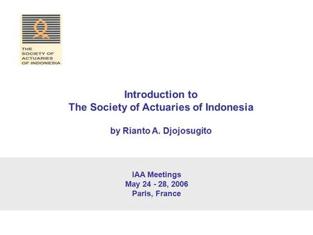 IAA Meetings May 24 - 28, 2006 Paris, France Introduction to The Society of Actuaries of Indonesia by Rianto A. Djojosugito.