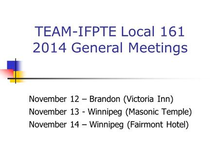 November 12 – Brandon (Victoria Inn) November 13 - Winnipeg (Masonic Temple) November 14 – Winnipeg (Fairmont Hotel) TEAM-IFPTE Local 161 2014 General.