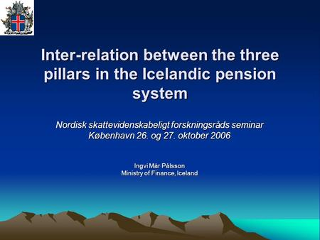 Inter-relation between the three pillars in the Icelandic pension system Nordisk skattevidenskabeligt forskningsråds seminar København 26. og 27. oktober.