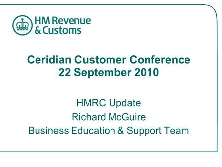 Ceridian Customer Conference 22 September 2010 HMRC Update Richard McGuire Business Education & Support Team.