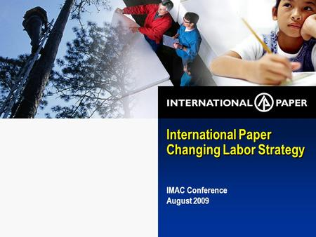 International Paper Changing Labor Strategy IMAC Conference August 2009.