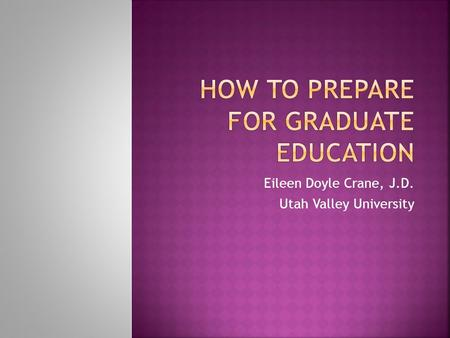 Eileen Doyle Crane, J.D. Utah Valley University.  It's not the grade, it's what you know  Faculty Mentors can help you  Research and writing skills.