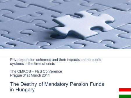 Private pension schemes and their impacts on the public systems in the time of crisis The CMKOS – FES Conference Prague 31st March 2011 The Destiny of.
