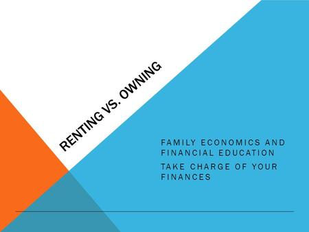 RENTING VS. OWNING FAMILY ECONOMICS AND FINANCIAL EDUCATION TAKE CHARGE OF YOUR FINANCES.