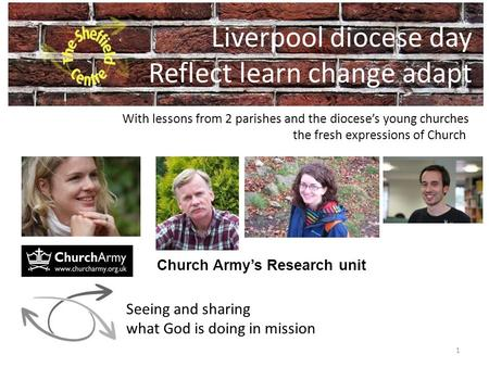 Liverpool diocese day Reflect learn change adapt 1 Church Army's Research unit Seeing and sharing what God is doing in mission With lessons from 2 parishes.