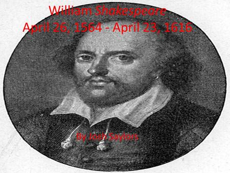 William Shakespeare April 26, 1564 - April 23, 1616 By Josh Saylors.