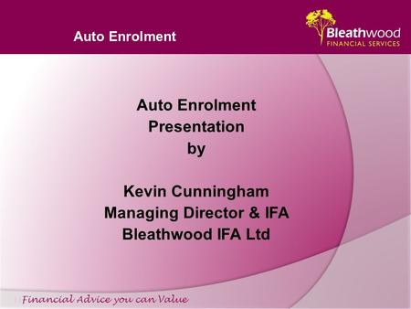 Auto Enrolment Financial Advice you can Value Auto Enrolment Presentation by Kevin Cunningham Managing Director & IFA Bleathwood IFA Ltd.