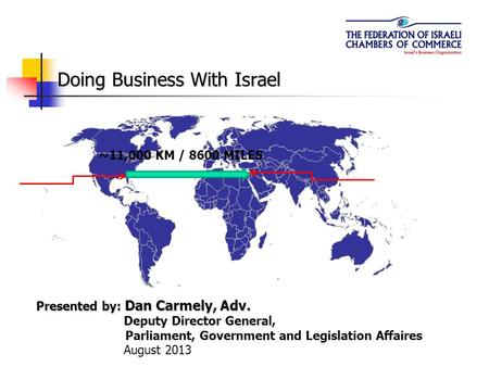 Doing Business With Israel Presented by: Dan Carmely, Adv. Deputy Director General, Parliament, Government and Legislation Affaires August 2013 ~11,000.