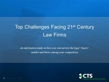 © CTS Inc. - 2013 Top Challenges Facing 21 st Century Law Firms 1 An informative study on how you can survive the legal 'buyers' market and thrive among.