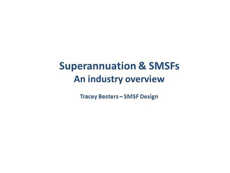 Superannuation & SMSFs An industry overview Tracey Besters – SMSF Design.