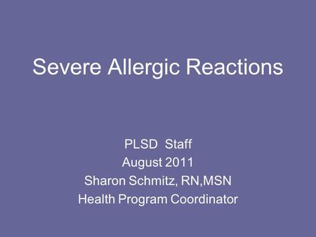 Severe Allergic Reactions PLSD Staff August 2011 Sharon Schmitz, RN,MSN Health Program Coordinator.