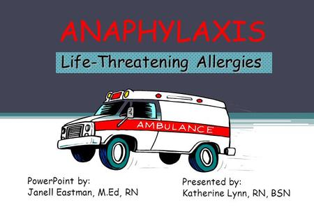 ANAPHYLAXIS Life-Threatening Allergies PowerPoint by: Janell Eastman, M.Ed, RN Presented by: Katherine Lynn, RN, BSN.