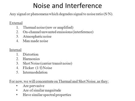 Noise and Interference Any signal or phenomena which degrades signal to noise ratio (S/N). External 1.Thermal noise (raw or amplified) 2.On-channel unwanted.