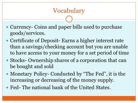 Vocabulary Currency- Coins and paper bills used to purchase goods/services. Certificate of Deposit- Earns a higher interest rate than a savings/checking.