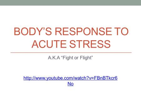 "BODY'S RESPONSE TO ACUTE STRESS A.K.A ""Fight or Flight""  No."
