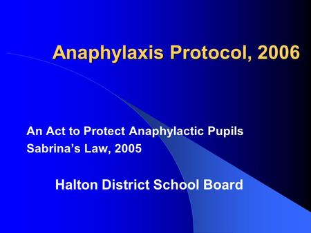 Anaphylaxis Protocol, 2006 An Act to Protect Anaphylactic Pupils Sabrina's Law, 2005 Halton District School Board.