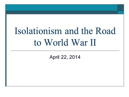 Isolationism and the Road to World War II April 22, 2014.