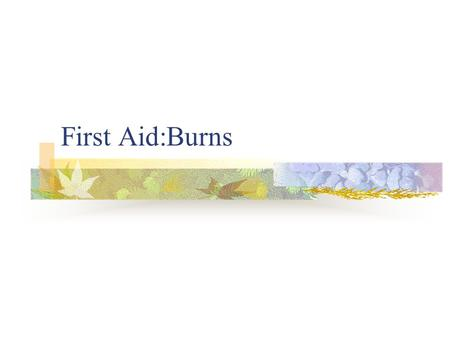First Aid:Burns Burns are injuries caused by Heat Chemicals Electricity Radiation Fire.