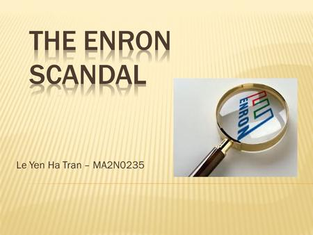 Le Yen Ha Tran – MA2N0235. 1. About Enron company 2. The scandal – what happened? 3. Causes and consequences 4. Lessons to be learned 5. Conclusions.