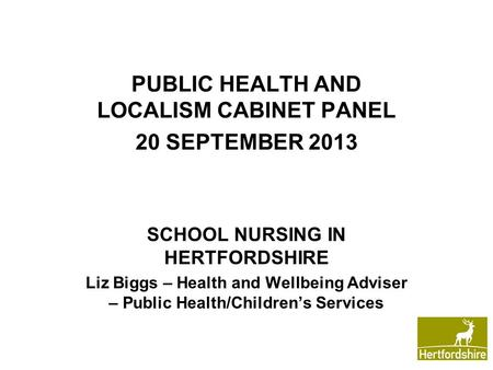 PUBLIC HEALTH AND LOCALISM CABINET PANEL 20 SEPTEMBER 2013 SCHOOL NURSING IN HERTFORDSHIRE Liz Biggs – Health and Wellbeing Adviser – Public Health/Children's.