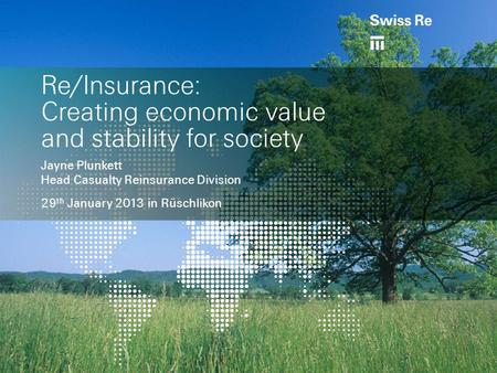 Re/Insurance: Creating economic value and stability for society Jayne Plunkett Head Casualty Reinsurance Division 29 th January 2013 in Rüschlikon.
