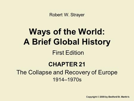 Ways of the World: A Brief Global History First Edition CHAPTER 21 The Collapse and Recovery of Europe 1914–1970s Copyright © 2009 by Bedford/St. Martin's.