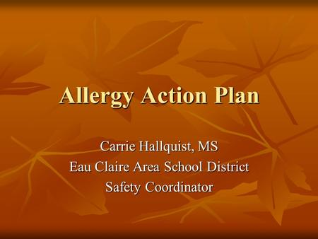 Allergy Action Plan Carrie Hallquist, MS Eau Claire Area School District Safety Coordinator.