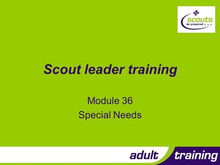 Scout leader training Module 36 Special Needs. Objectives 1.Explain the Scout Association policy with regard to special needs 2.Build on prior knowledge.
