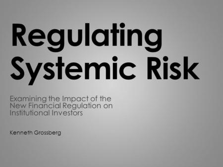 Regulating Systemic Risk Examining the Impact of the New Financial Regulation on Institutional Investors Kenneth Grossberg.