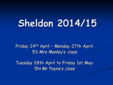 Sheldon 2014/15 Friday 24 th April – Monday 27th April: 5S Mrs Manley's class Tuesday 28th April to Friday 1st May: 5N Mr Payne's class.
