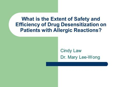 What is the Extent of Safety and Efficiency of Drug Desensitization on Patients with Allergic Reactions? Cindy Law Dr. Mary Lee-Wong.