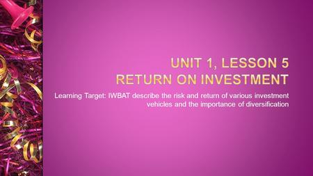Learning Target: IWBAT describe the risk and return of various investment vehicles and the importance of diversification.