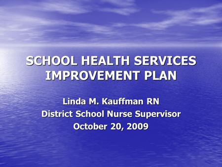 SCHOOL HEALTH SERVICES IMPROVEMENT PLAN Linda M. Kauffman RN District School Nurse Supervisor October 20, 2009.