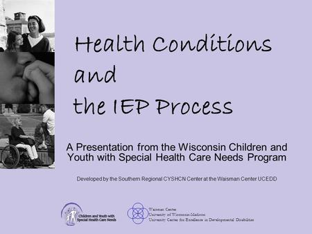 Waisman Center University of Wisconsin-Madison University Center for Excellence in Developmental Disabilities Health Conditions and the IEP Process A Presentation.