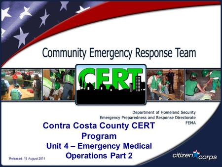 Contra Costa County CERT Program Unit 4 – Emergency Medical Operations Part 2 Released: 18 August 2011.